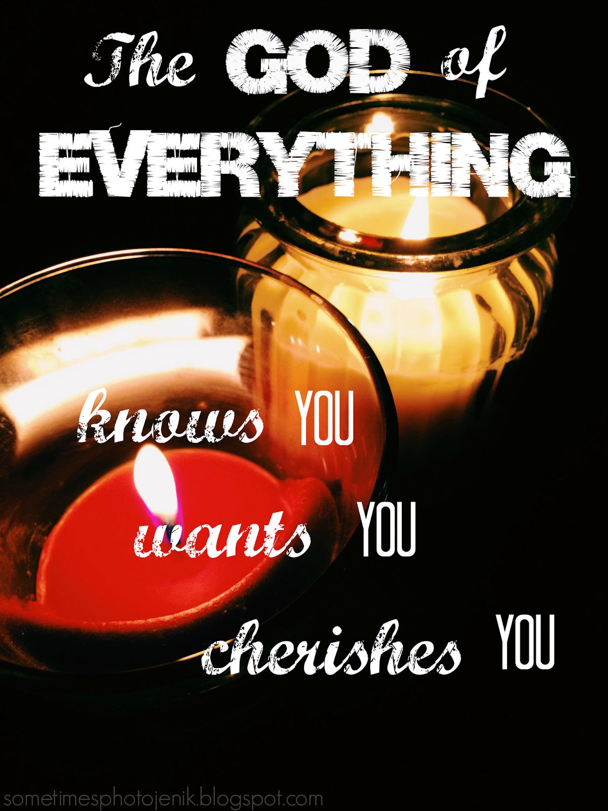 the god of everything knows you wants you and cherishes you