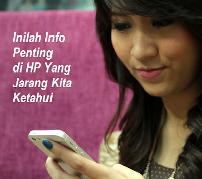 Inilah Info Penting di HP Yang Jarang Kita Ketahui