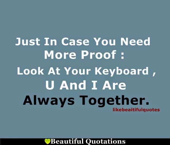 Love Quotes. Just In Case You Need More Proof : Look At Your Keyboard , U  And I Are Always Together.