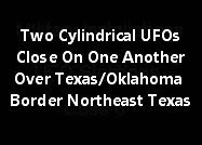 Two Cylindrical UFO Close On One Another Over Texas/Oklahoma Border In Northeast Texas