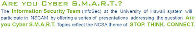"The Information Security Team (InfoSec) at the University of Hawaii system will participate in NSCAM by offering a series of presentations addressing the question, ""Are you Cyber S.M.A.R.T."" Topics reflect the NCSA theme of STOP. THINK. CONNECT."