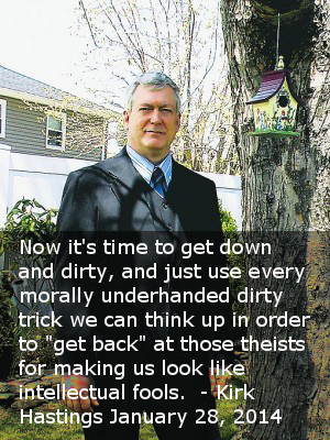 """now it's time to get down and dirty, and just use every morally underhanded dirty trick we can think up in order to ""get back"" at those theists for making us look like intellectual fools.""  - Kirk Hastings January 28, 2014"