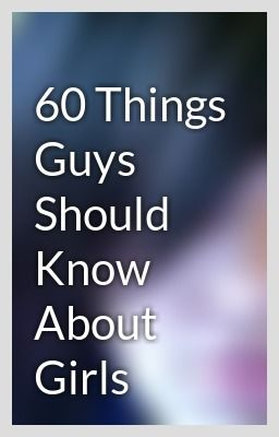 60 things guys should know about 1) for all we talk about how hot guys are we mostly care about there personality though a hot body is a plus 2) we are just as.