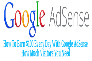 How to Earn $100 Every Day How Much Visitors You Need with Google AdSense