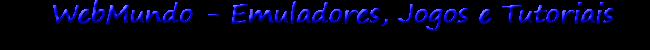 Emuladores, Jogos, Tutoriais e Downloads. Webmundo
