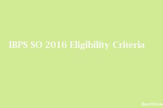 IBPS SO 2016 Eligibility Criteria