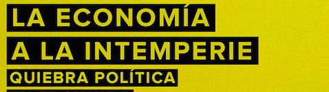 Economía a la intemperie; quiebra política.