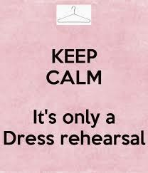 Keep Calm, It's Only a Dress Rehearsal