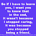 So if I have to leave you, I want you to know that in the end, it wasn't because I stopped caring, it was because you stopped being a friend.