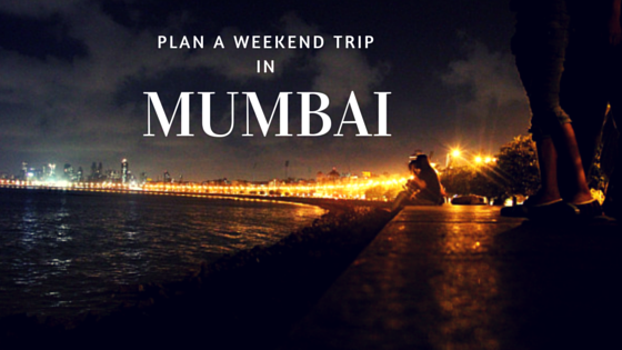 PLAN A WEEKEND TRIP IN MUMBAI