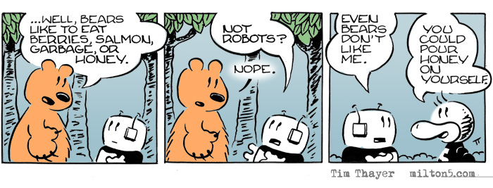 ...Well, Bears like to eat berries, salmon, garbage, or honey.  /  Not robots?  Nope.  /  Even bears don't like me.  You could pour honey on yourself.