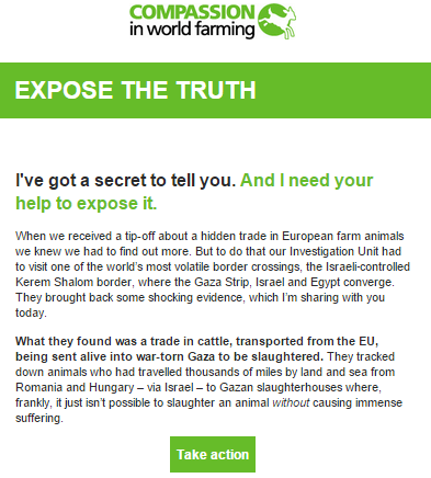 From the CIWF newsletter: EXPOSE THE TRUTH I've got a secret to tell you. And I need your help to expose it. When we received a tip-off about a hidden trade in European farm animals we knew we had to find out more. But to do that our Investigation Unit had to visit one of the world's most volatile border crossings, the Israeli‑controlled Kerem Shalom border, where the Gaza Strip, Israel and Egypt converge. They brought back some shocking evidence, which I'm sharing with you today. What they found was a trade in cattle, transported from the EU, being sent alive into war-torn Gaza to be slaughtered. They tracked down animals who had travelled thousands of miles by land and sea from Romania and Hungary – via Israel – to Gazan slaughterhouses where, frankly, it just isn't possible to slaughter an animal without causing immense suffering.