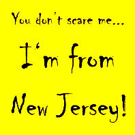 YOU DON'T SCARE ME....I'M FROM NEW JERSEY ;)