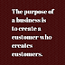 The purpose of a business is   to create a customer who   creates customers.