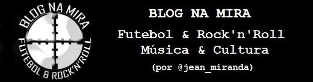 Blog Na Mira - Futebol e Rock'n'Roll