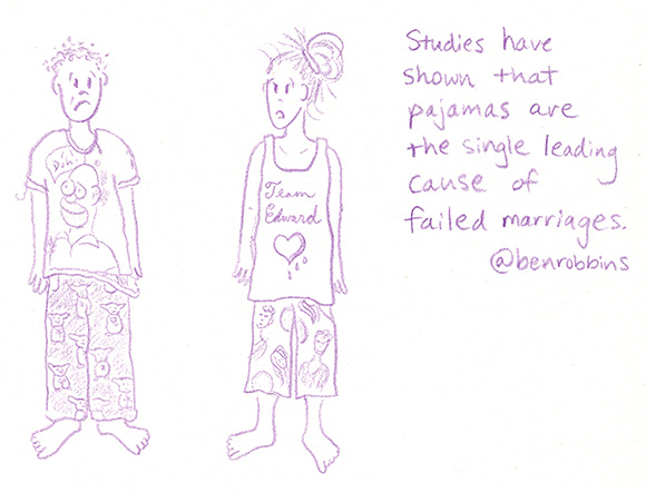 Studies have shown that pajamas are the single leading cause of failed marriages.