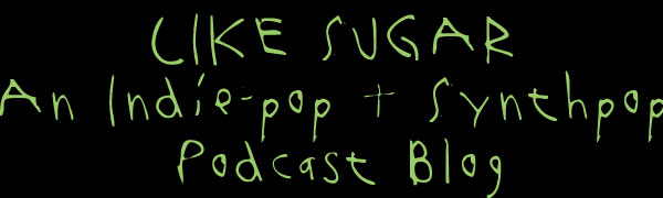 Like Sugar - A Synthpop + Indiepop Podcast Blog