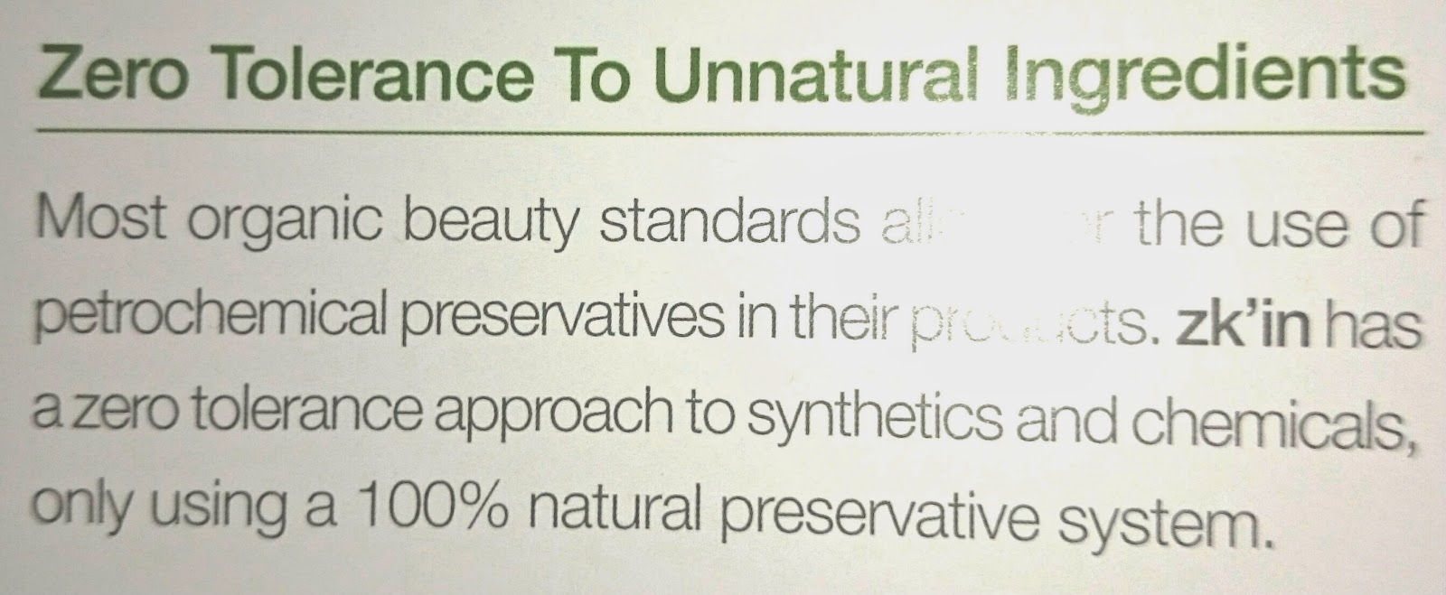 Zero Tolerance To Unnatural Ingredients. Most organic beauty standards allow for the use of petrochemical preservatives in their products, zk'in has a zero tolerance approach to synthetics and chemicals, only using a 100% natural preservative system.