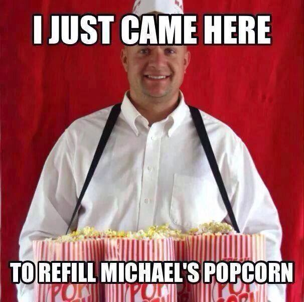 I just came here to refill michael's popcorn