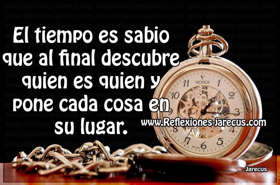 El tiempo es sabio que al final descubre quien es quien y pone cada cosa en su lugar.