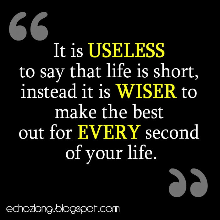 It is useless to say that life is short, instead it is wiser to make the best out for every second of your life.