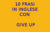 10 FRASI IN INGLESE CON GIVE UP