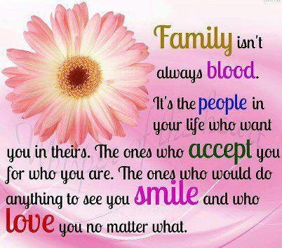 Family isn't always blood. It's the people in your life who want you in theirs. The ones who accept you for who you are. the ones who would do anything to see you smile and who love you no matter what.