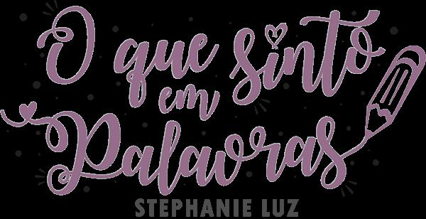 O que sinto em Palavras | POR STEPHANIE LUZ
