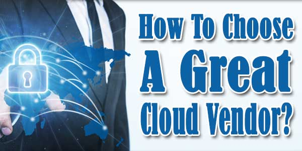 How To Choose A Great Cloud Vendor?