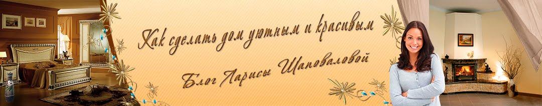 Как сделать дом уютным и красивым. Блог Ларисы Шаповаловой.