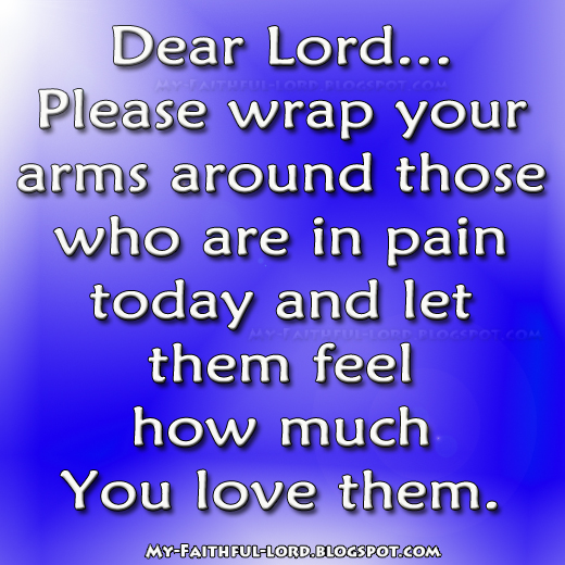 arms around those who are in in pain today and let them feel how much