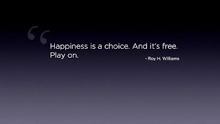 QUOTES BOUQUET: Happiness is a choice. And it's free. Play on. Roy H Williams