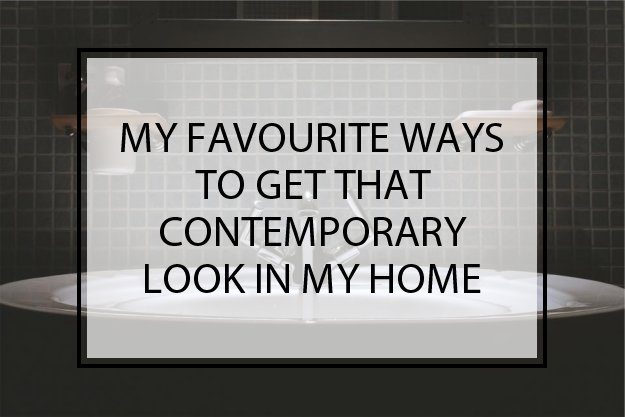 My Favourite Ways To Get That Contemporary Look In My Home