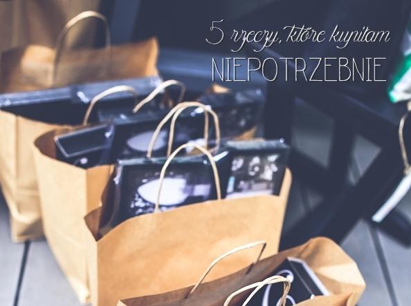 5 rzeczy, które kupiłam niepotrzebnie