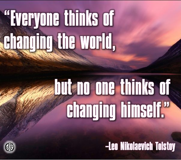 """Everyone thinks of changing the world, but no one thinks of changing himself.--Leo Nikolaevich Tolstoy"