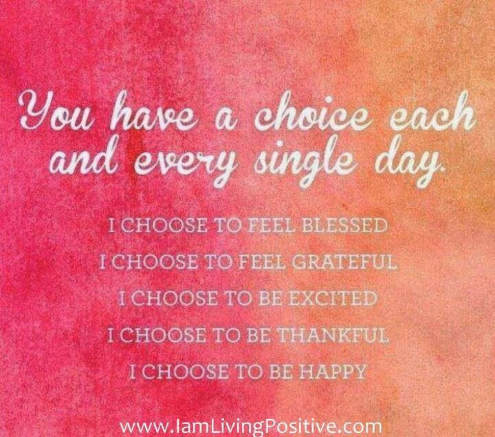 """You have a choice each and every single day. I choose to feel blessed. I choose to feel grateful. I choose to be excited. I choose to be thankful. I choose to be happy."" www.iamlivingpositive.com"
