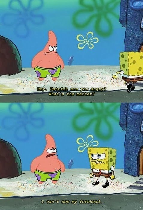 The Reason Why Patrick Star Is Angry Forehead I can't see my forehead