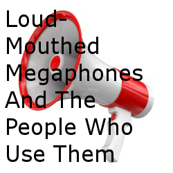 Loud-Mouthed Megaphones And The People Who Use Them