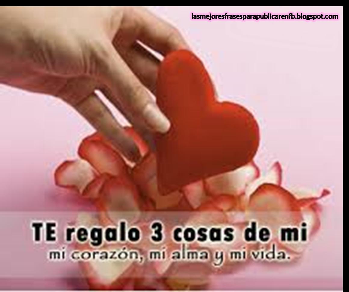 Frases De Amor: Te Regalo 3 Cosas De Mi Mi Corazón Mi Alma Y Mi Vida