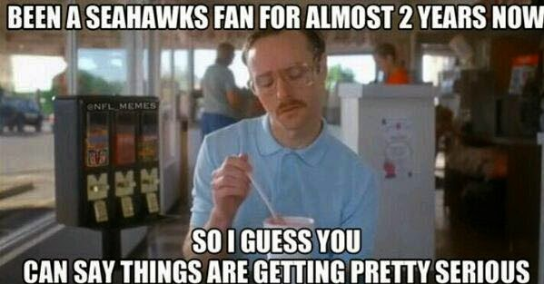 been a seahawks fan for almost 2 years now. so I guess you can say things are getting pretty serious