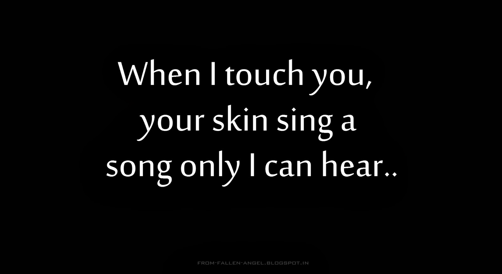 When I touch you,  your skin sing a song only I can hear.