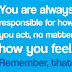 You are always responsible for how you act