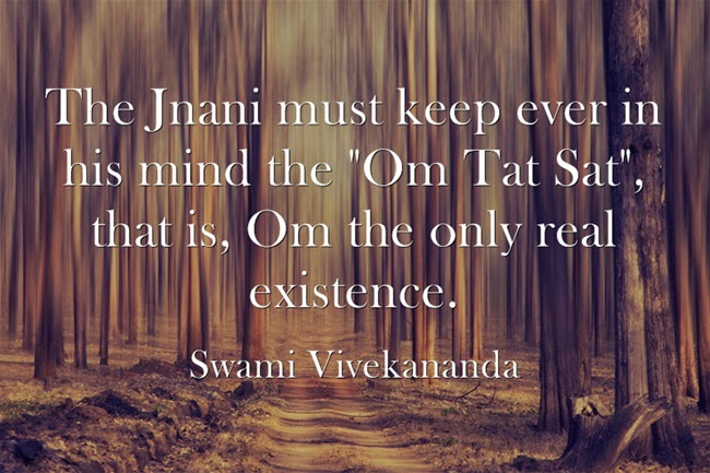 """The Jnani must keep ever in his mind the Om Tat Sat, that is, Om the only real existence."""