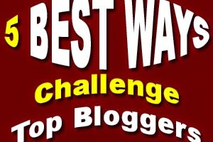 5 Best Ways to Challenge Top Bloggers