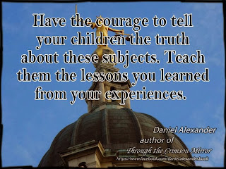 Have the courage to tell your children the truth about these subjects. Teach them the lessons you learned from your experiences.