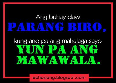 Ang buhay parang biro, kung ano pa ang mahalaga sayo yun pa ang mawawala.
