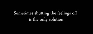 Sometimes shutting the feelings off is the only solution