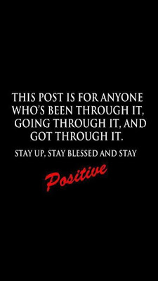This post is for anyone who's been through it, going through it, and got through it.  Stay up, stay blessed and stay positive.