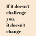 If it doesn't challenge you,it doesn't change you.