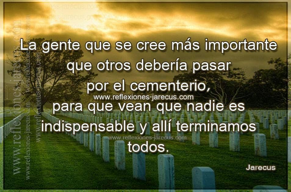 La gente que se cree más que importante que otros debería pasar por el cementerio